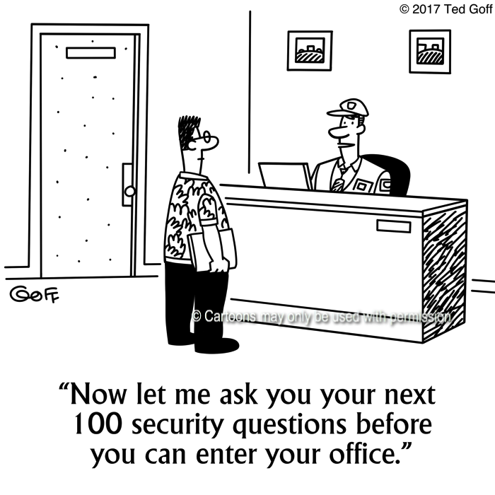 Computer Cartoon # 7667: Now let me ask you your next 100 security questions before you can enter your office.