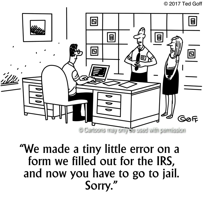 Financial Cartoon # 7674: We made a tiny little error on a form we filled out for the IRS, and now you have to go to jail. Sorry.