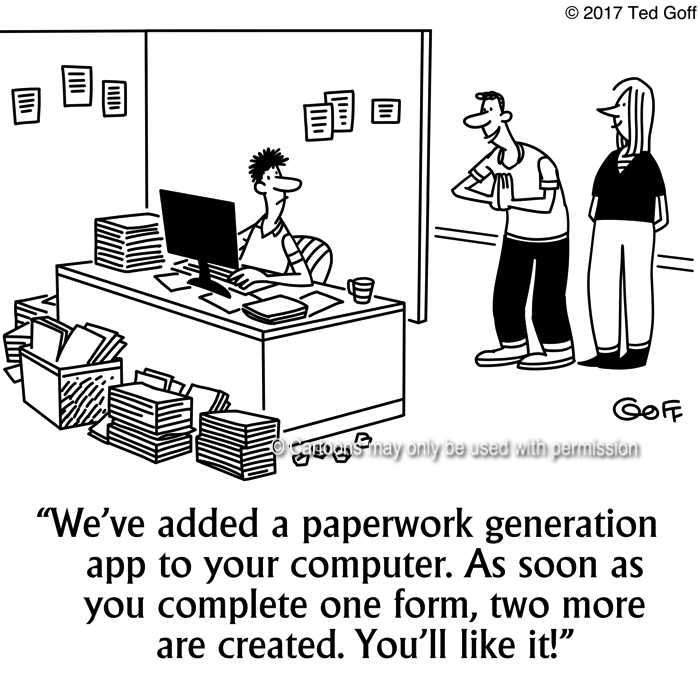 Computer Cartoon # 7677: We've added a paperwork generation app to your computer. As soon as you complete one form, two more are created. You'll like it!