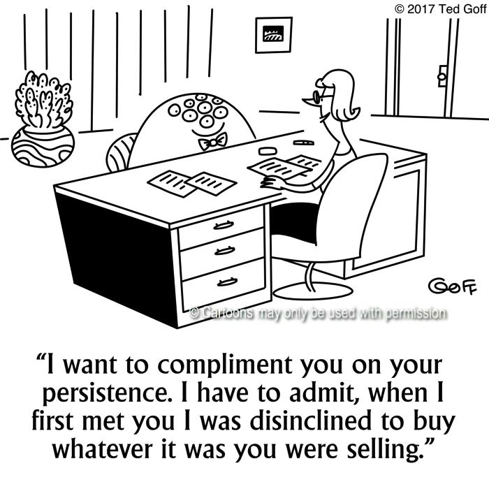 Sales Cartoon # 7679: I want to compliment you on your persistence. I have to admit, when I first met you I was disinclined to buy whatever it was you were selling.