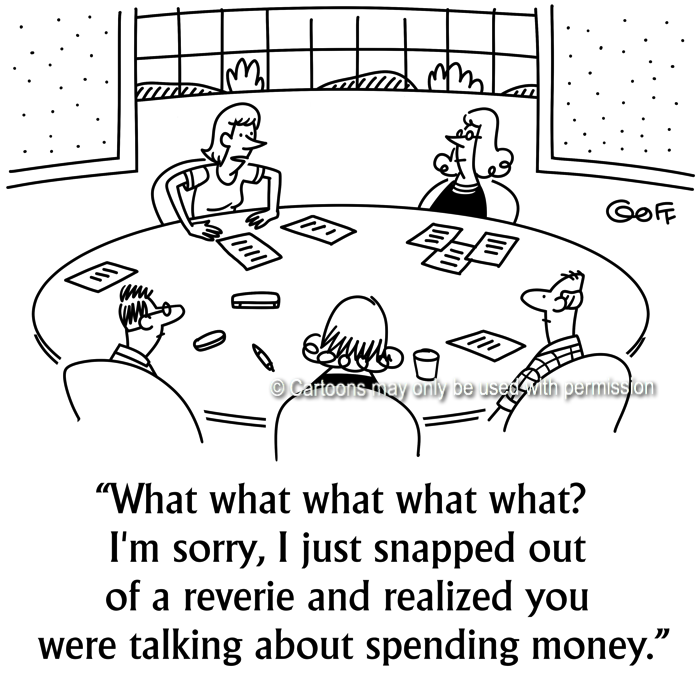 Management Cartoon # 7682: What what what what what? I'm sorry, I just snapped out of a reverie and realized you were talking about spending money.
