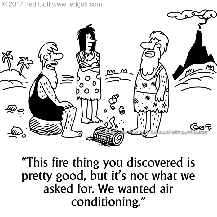Management Cartoon # 7683: This fire thing you discovered is pretty good, but it's not what we asked for. We wanted air conditioning.