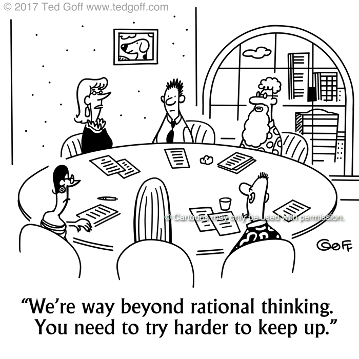 Management Cartoon # 7684: We're way beyond rational thinking. You need to try harder to keep up.