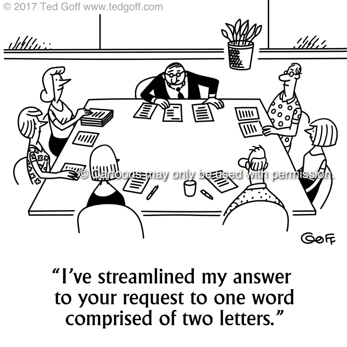 Management Cartoon # 7691: I've streamlined my answer to your request to one word comprised of two letters.