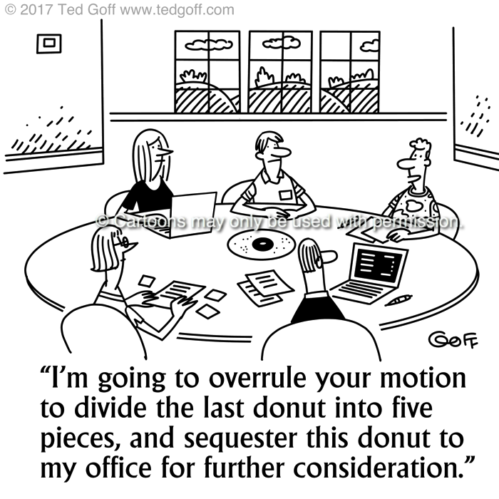 Management Cartoon # 7701: I'm going to overrule your motion to divide the last donut into five pieces, and sequester this donut to my office for further consideration.